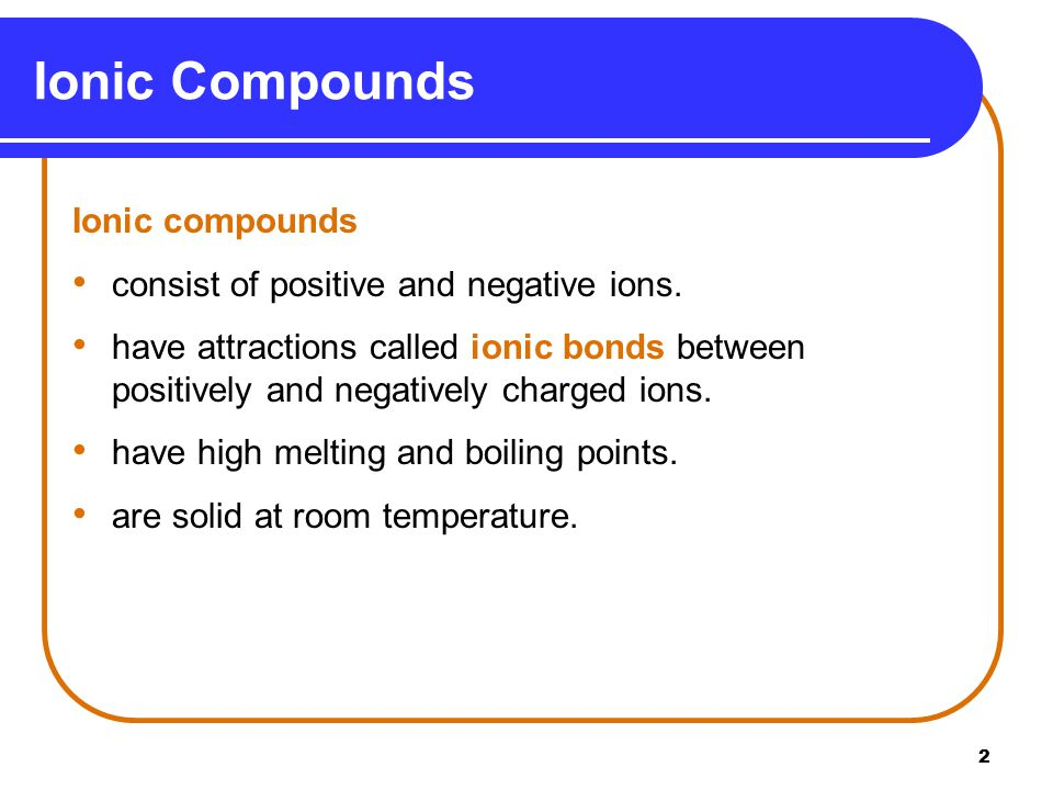 2 Ionic compounds consist of positive and negative ions.
