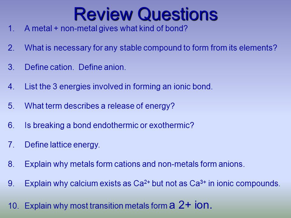Review Questions 1.A metal + non-metal gives what kind of bond.