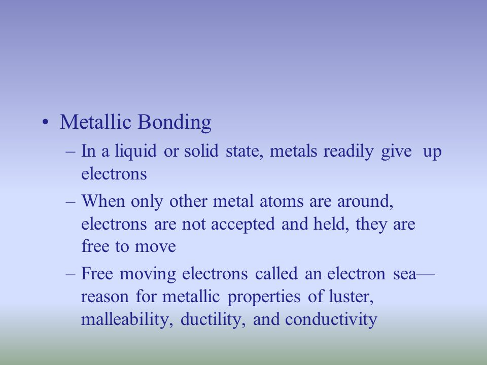 Metallic Bonding –In a liquid or solid state, metals readily give up electrons –When only other metal atoms are around, electrons are not accepted and held, they are free to move –Free moving electrons called an electron sea— reason for metallic properties of luster, malleability, ductility, and conductivity