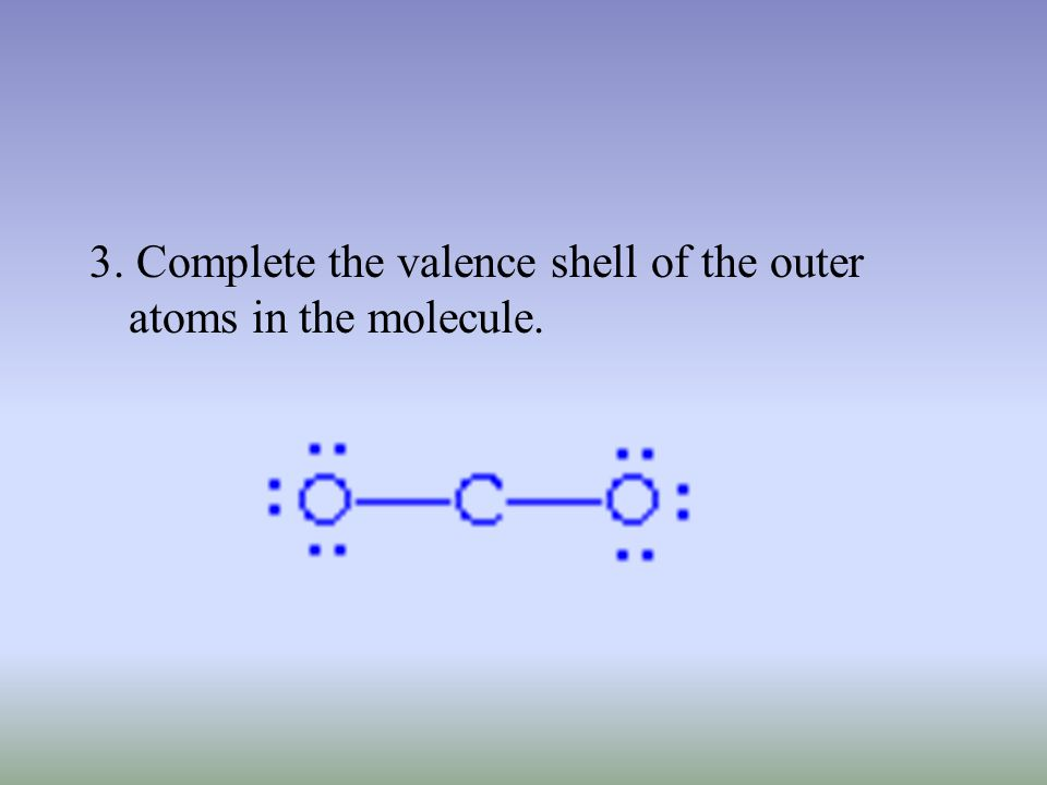 3. Complete the valence shell of the outer atoms in the molecule.