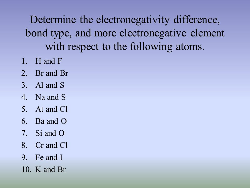 1.H and F 2.Br and Br 3.Al and S 4.Na and S 5.At and Cl 6.Ba and O 7.Si and O 8.Cr and Cl 9.Fe and I 10.K and Br Determine the electronegativity difference, bond type, and more electronegative element with respect to the following atoms.