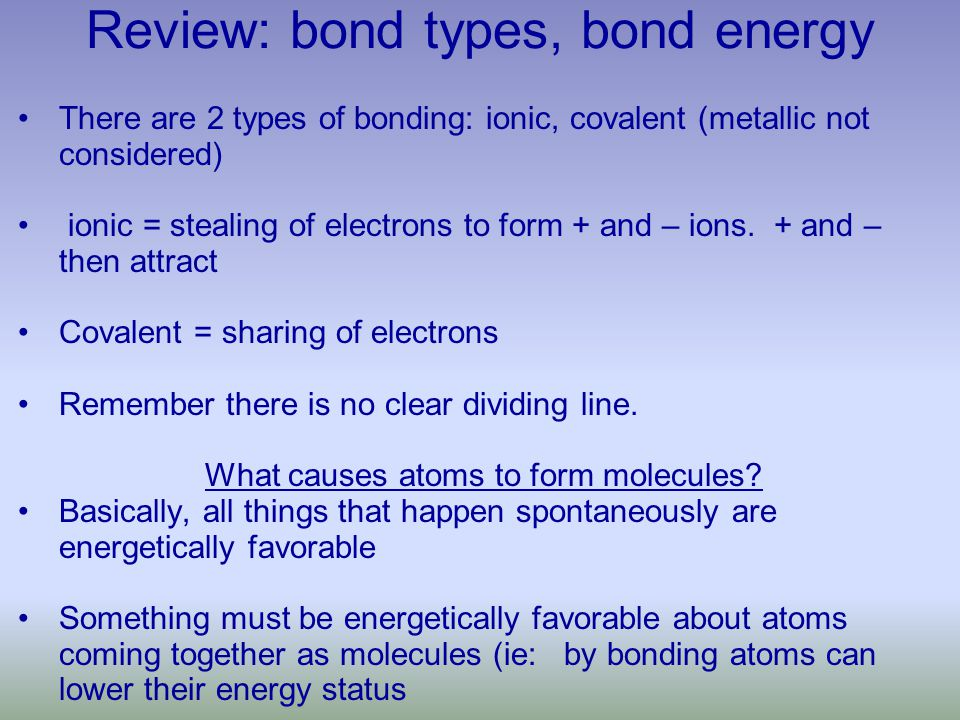 Review: bond types, bond energy There are 2 types of bonding: ionic, covalent (metallic not considered) ionic = stealing of electrons to form + and – ions.