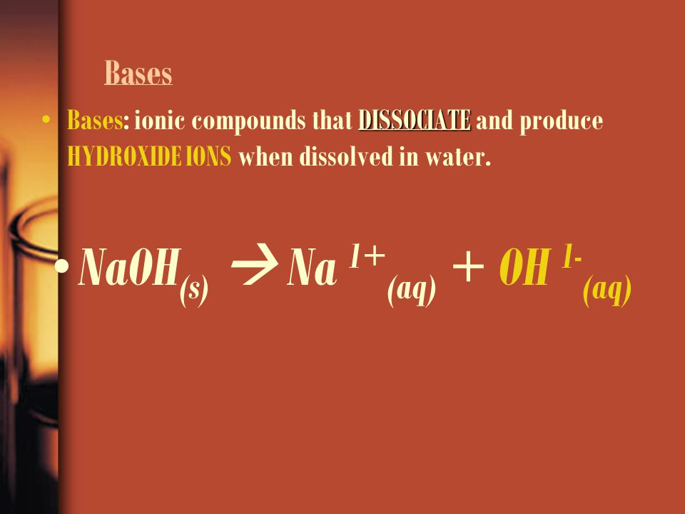 Bases Bases: ionic compounds that D DD DISSOCIATE and produce HYDROXIDE IONS when dissolved in water. NaOH (s)  Na 1+ (aq) + OH 1- (aq)