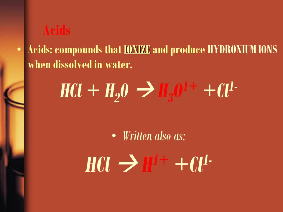 Acids Acids: compounds that I II IONIZE and produce HYDRONIUM IONS when dissolved in water. HCl + H 2 0  H 3 O 1+ +Cl 1- Written also as: HCl  H 1+