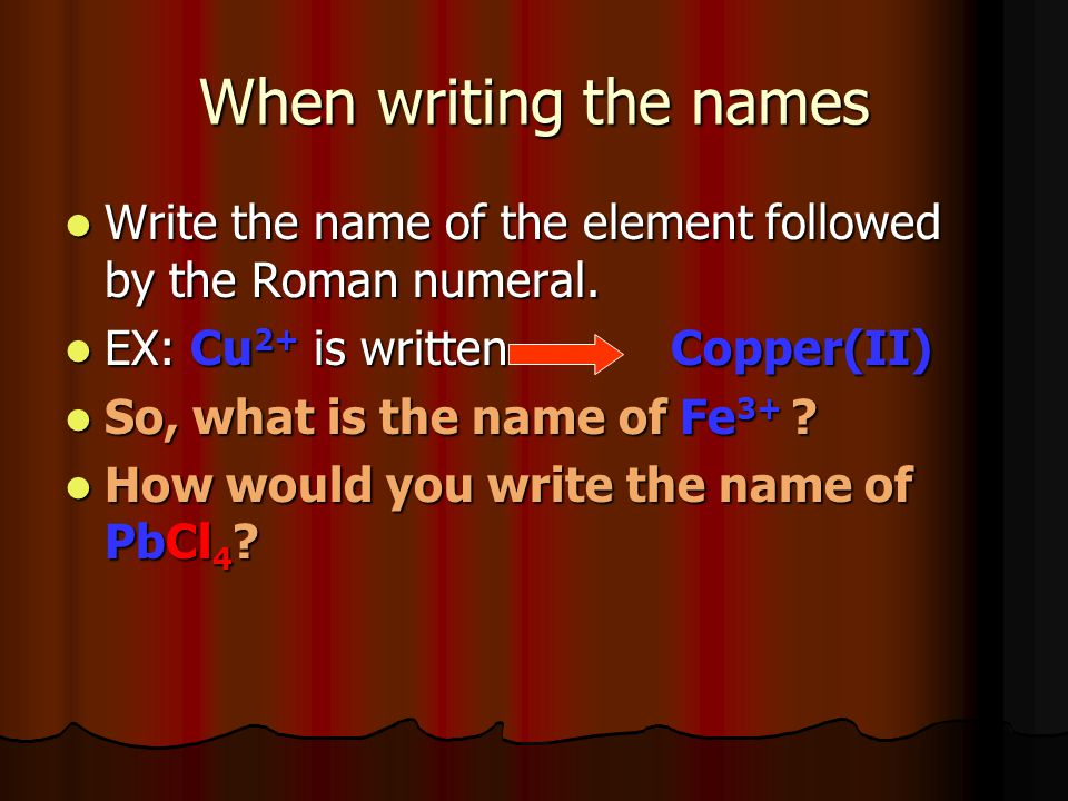 When writing the names Write the name of the element followed by the Roman numeral. Write the name of the element followed by the Roman numeral. EX: C