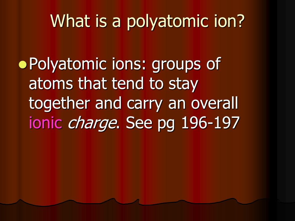 What is a polyatomic ion? Polyatomic ions: groups of atoms that tend to stay together and carry an overall ionic charge. See pg 196-197 Polyatomic ion