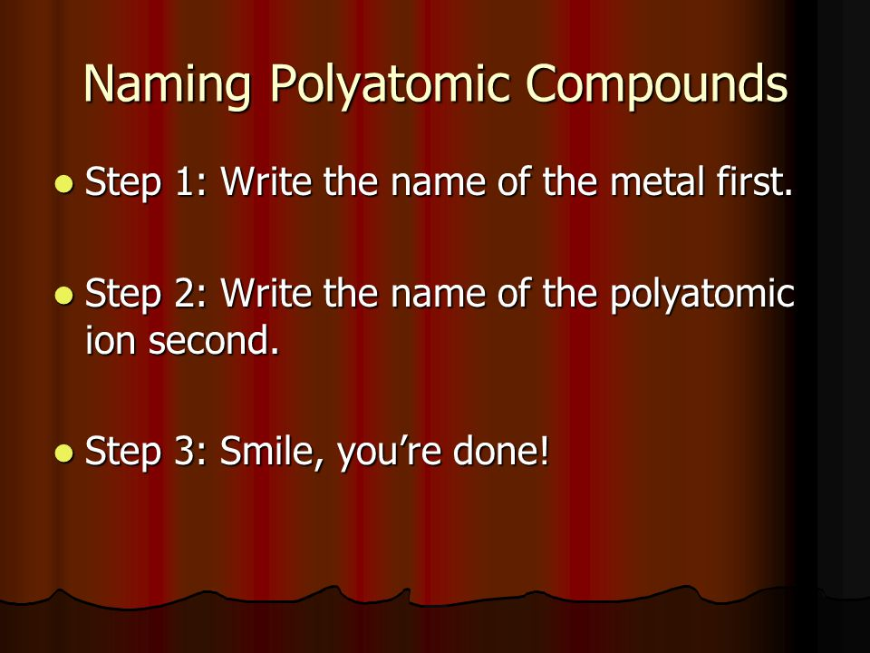 Naming Polyatomic Compounds Step 1: Write the name of the metal first. Step 1: Write the name of the metal first. Step 2: Write the name of the polyat