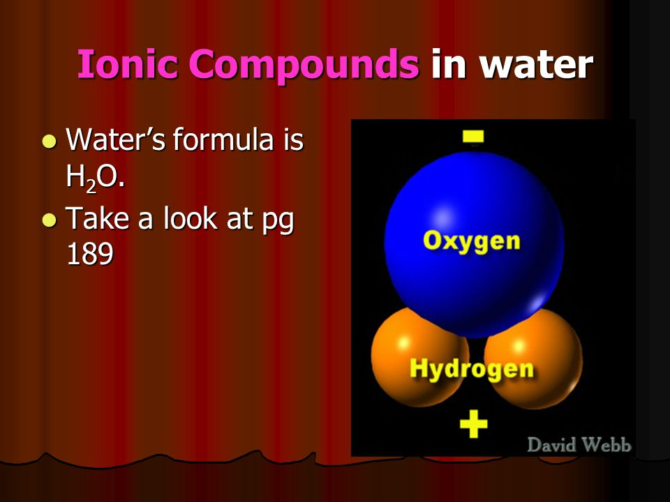 Ionic Compounds in water Water's formula is H 2 O. Water's formula is H 2 O. Take a look at pg 189 Take a look at pg 189