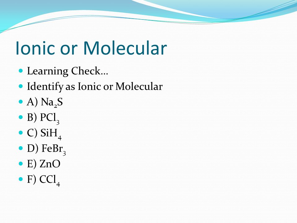 Ionic or Molecular Learning Check… Identify as Ionic or Molecular A) Na 2 S B) PCl 3 C) SiH 4 D) FeBr 3 E) ZnO F) CCl 4