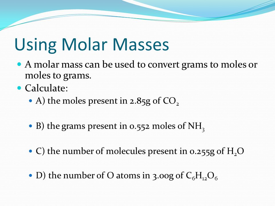 Using Molar Masses A molar mass can be used to convert grams to moles or moles to grams.