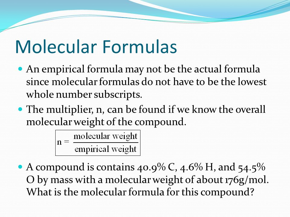 Molecular Formulas An empirical formula may not be the actual formula since molecular formulas do not have to be the lowest whole number subscripts.