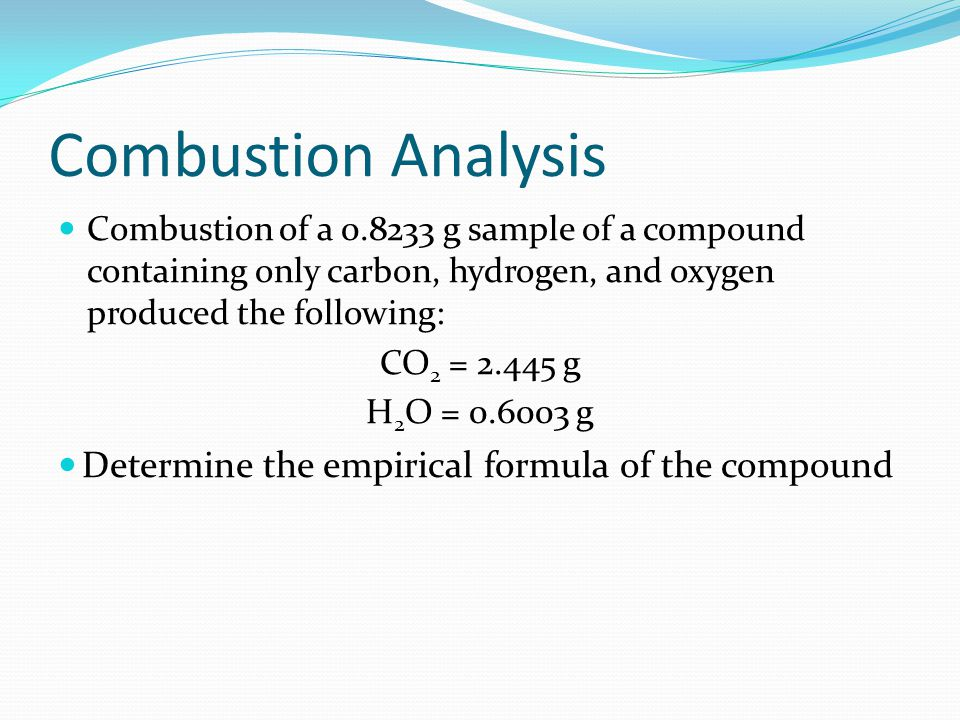 Combustion Analysis Combustion of a 0.8233 g sample of a compound containing only carbon, hydrogen, and oxygen produced the following: CO 2 = 2.445 g H 2 O = 0.6003 g Determine the empirical formula of the compound