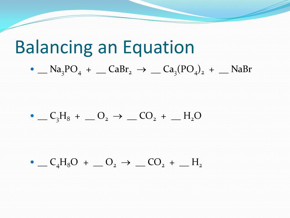 Balancing an Equation __ Na 3 PO 4 + __ CaBr 2  __ Ca 3 (PO 4 ) 2 + __ NaBr __ C 3 H 8 + __ O 2  __ CO 2 + __ H 2 O __ C 4 H 8 O + __ O 2  __ CO 2 + __ H 2