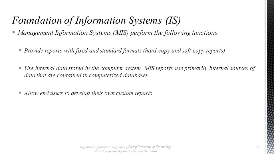  Management Information Systems (MIS) perform the following functions:  Provide reports with fixed and standard formats (hard-copy and soft-copy reports)  Use internal data stored in the computer system.