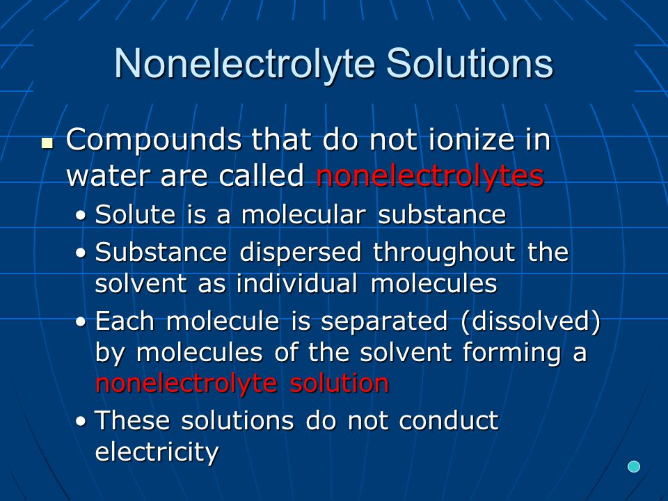 Nonelectrolyte Solutions Compounds that do not ionize in water are called nonelectrolytes Compounds that do not ionize in water are called nonelectrolytes Solute is a molecular substanceSolute is a molecular substance Substance dispersed throughout the solvent as individual moleculesSubstance dispersed throughout the solvent as individual molecules Each molecule is separated (dissolved) by molecules of the solvent forming a nonelectrolyte solutionEach molecule is separated (dissolved) by molecules of the solvent forming a nonelectrolyte solution These solutions do not conduct electricityThese solutions do not conduct electricity