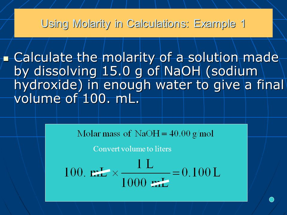 Using Molarity in Calculations: Example 1 Calculate the molarity of a solution made by dissolving 15.0 g of NaOH (sodium hydroxide) in enough water to give a final volume of 100.