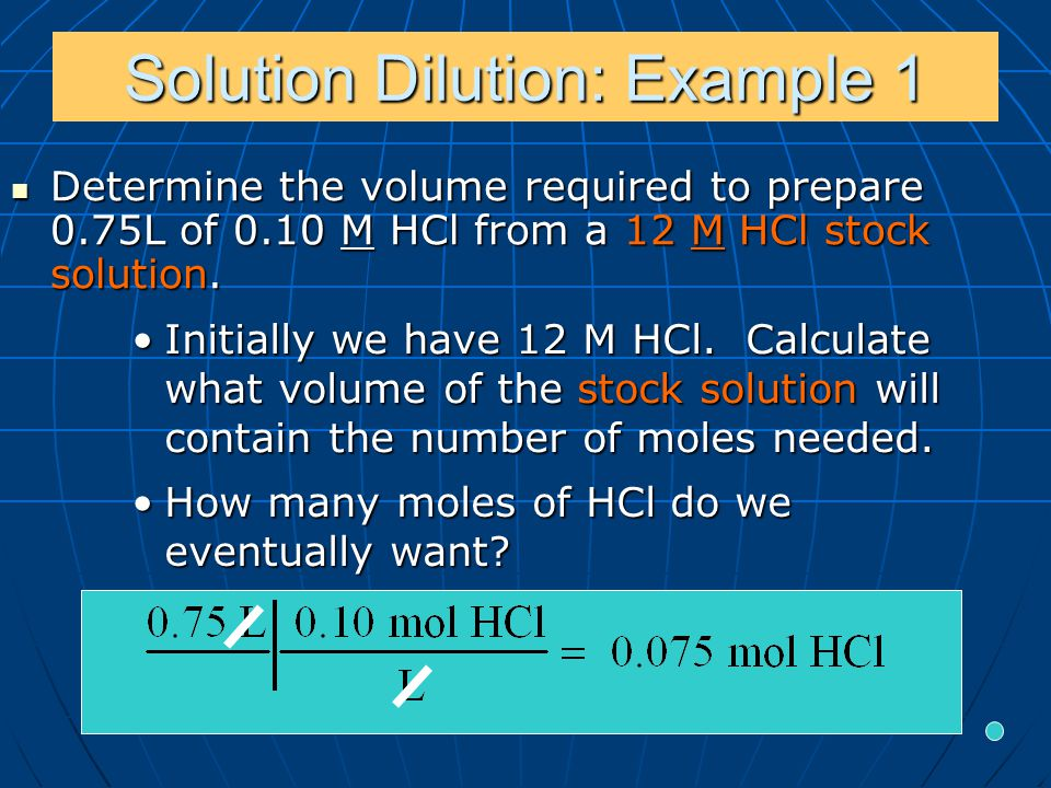 Solution Dilution: Example 1 Determine the volume required to prepare 0.75L of 0.10 M HCl from a 12 M HCl stock solution.