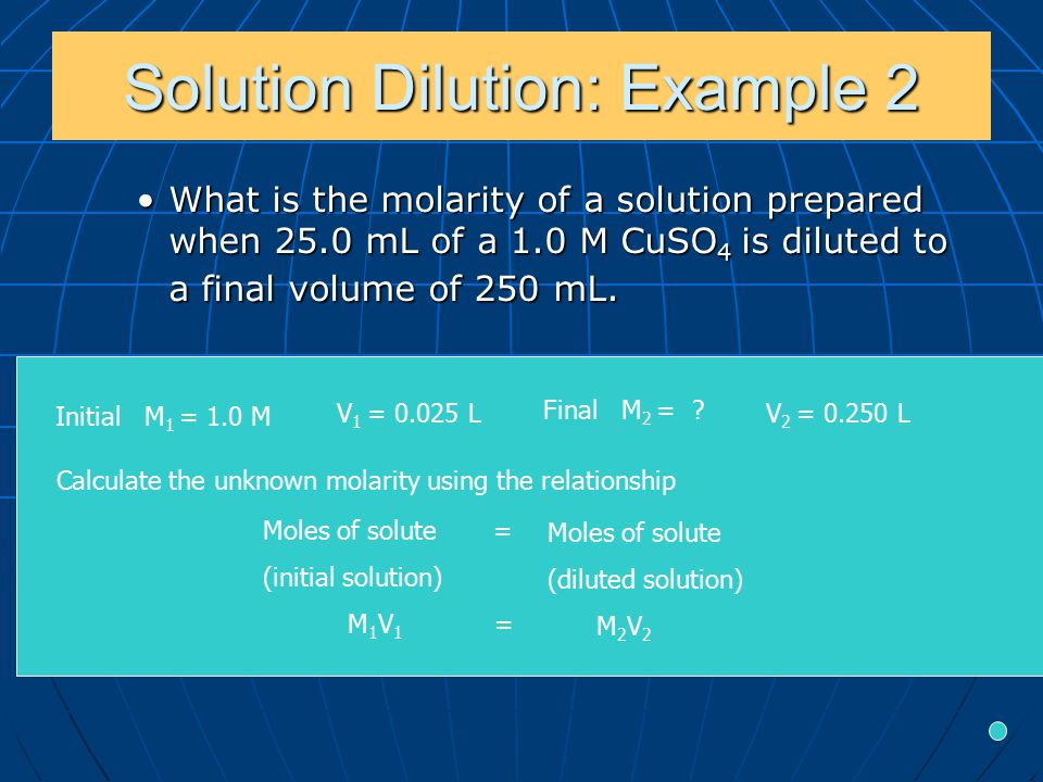 Solution Dilution: Example 2 What is the molarity of a solution prepared when 25.0 mL of a 1.0 M CuSO 4 is diluted to a final volume of 250 mL.What is the molarity of a solution prepared when 25.0 mL of a 1.0 M CuSO 4 is diluted to a final volume of 250 mL.