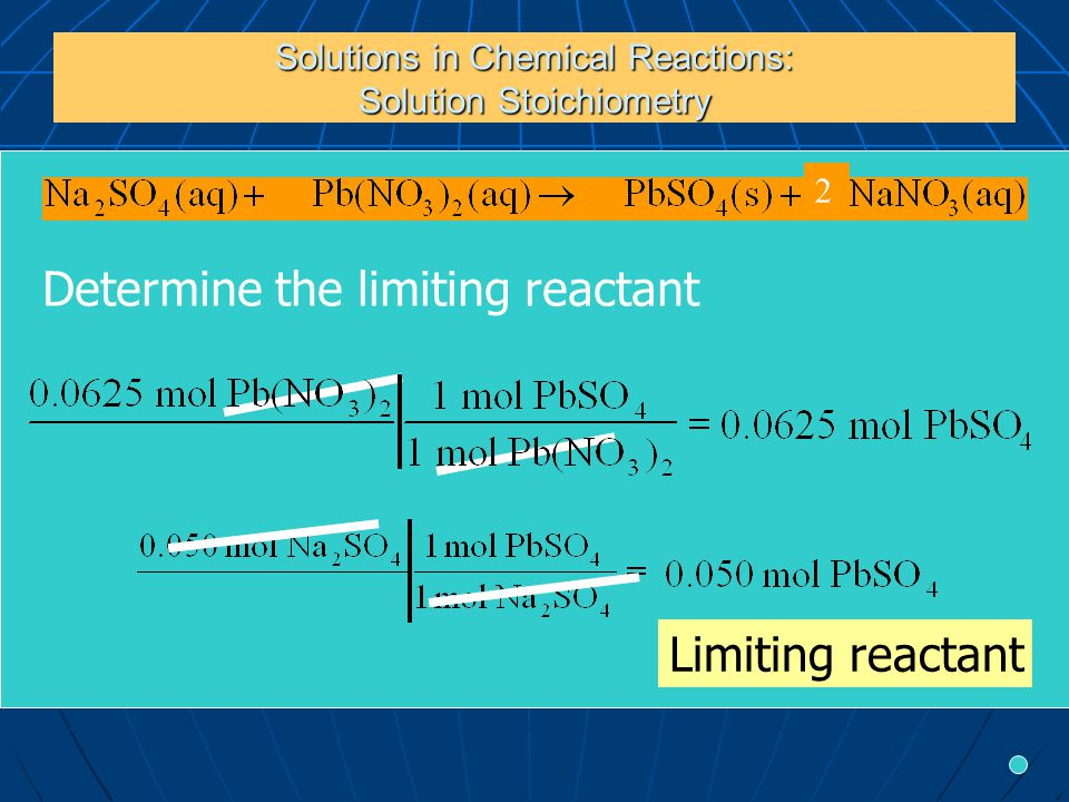 Solutions in Chemical Reactions: Solution Stoichiometry Determine the limiting reactant Limiting reactant 2