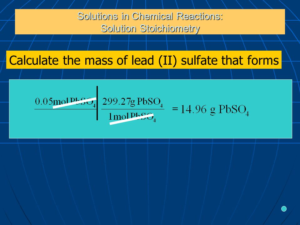 Solutions in Chemical Reactions: Solution Stoichiometry Calculate the mass of lead (II) sulfate that forms