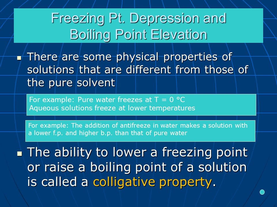 Freezing Pt. Depression and Boiling Point Elevation There are some physical properties of solutions that are different from those of the pure solvent