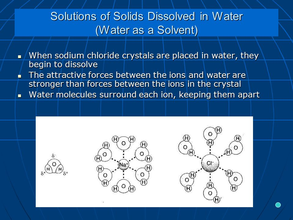 Solutions of Solids Dissolved in Water (Water as a Solvent) When sodium chloride crystals are placed in water, they begin to dissolve When sodium chloride crystals are placed in water, they begin to dissolve The attractive forces between the ions and water are stronger than forces between the ions in the crystal The attractive forces between the ions and water are stronger than forces between the ions in the crystal Water molecules surround each ion, keeping them apart Water molecules surround each ion, keeping them apart