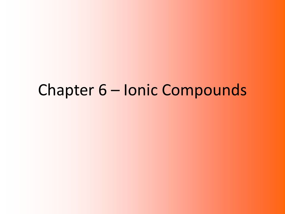 Chapter 6 – Ionic Compounds