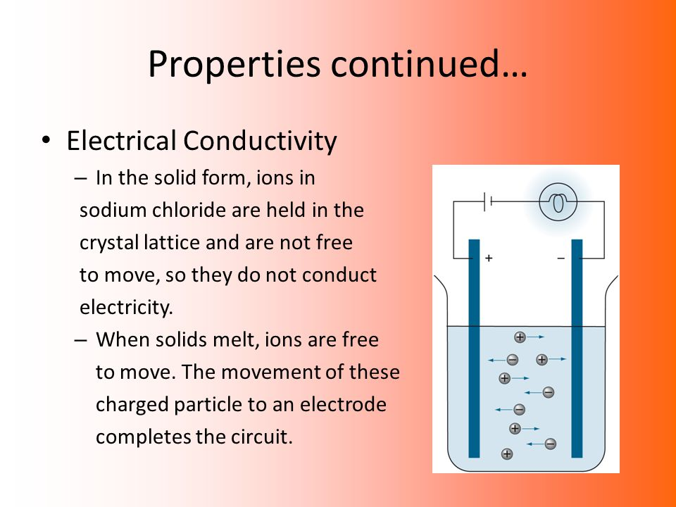 Properties continued… Electrical Conductivity – In the solid form, ions in sodium chloride are held in the crystal lattice and are not free to move, s