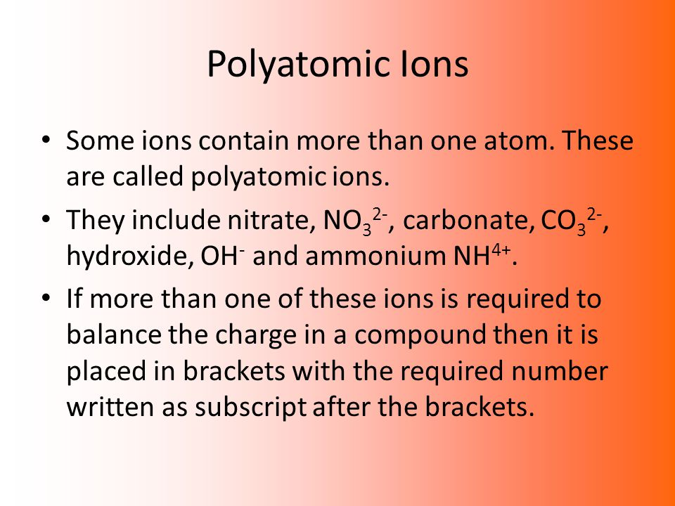 Polyatomic Ions Some ions contain more than one atom. These are called polyatomic ions. They include nitrate, NO 3 2-, carbonate, CO 3 2-, hydroxide,