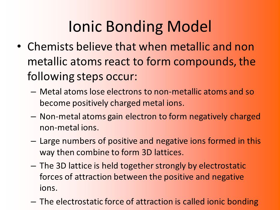 Ionic Bonding Model Chemists believe that when metallic and non metallic atoms react to form compounds, the following steps occur: – Metal atoms lose