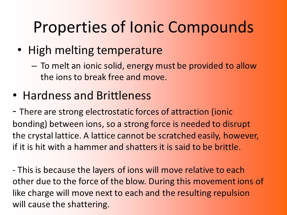 Properties of Ionic Compounds High melting temperature – To melt an ionic solid, energy must be provided to allow the ions to break free and move. Har