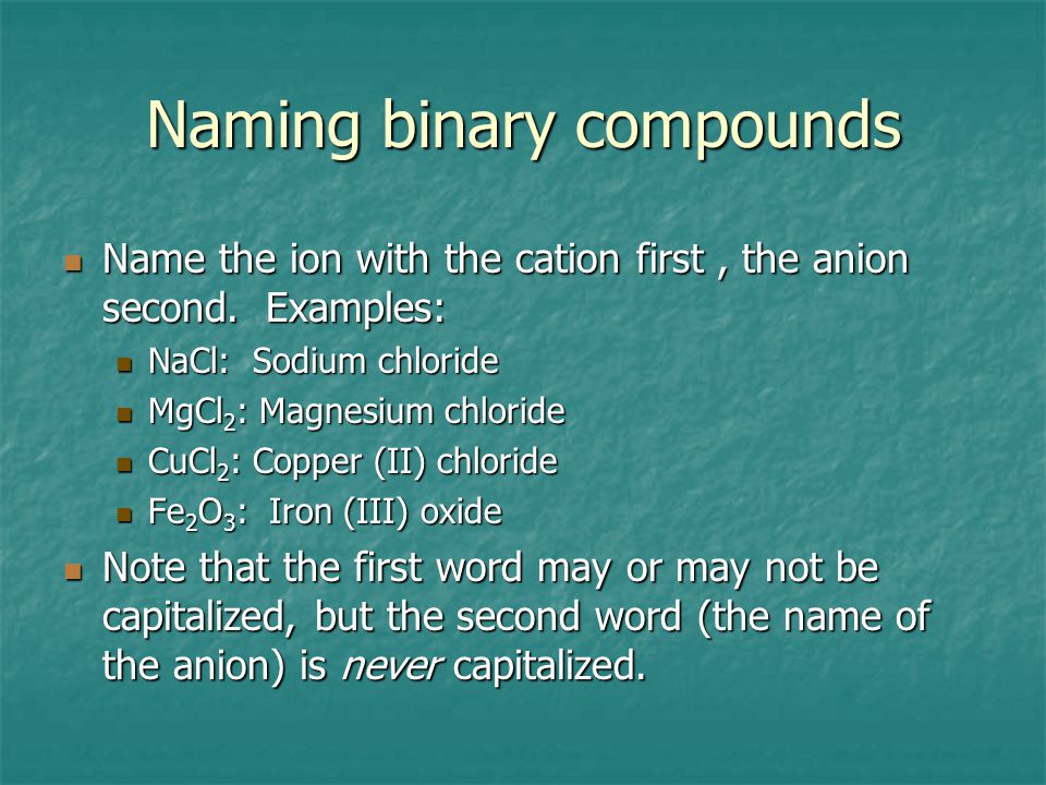 Naming binary compounds Name the ion with the cation first, the anion second.