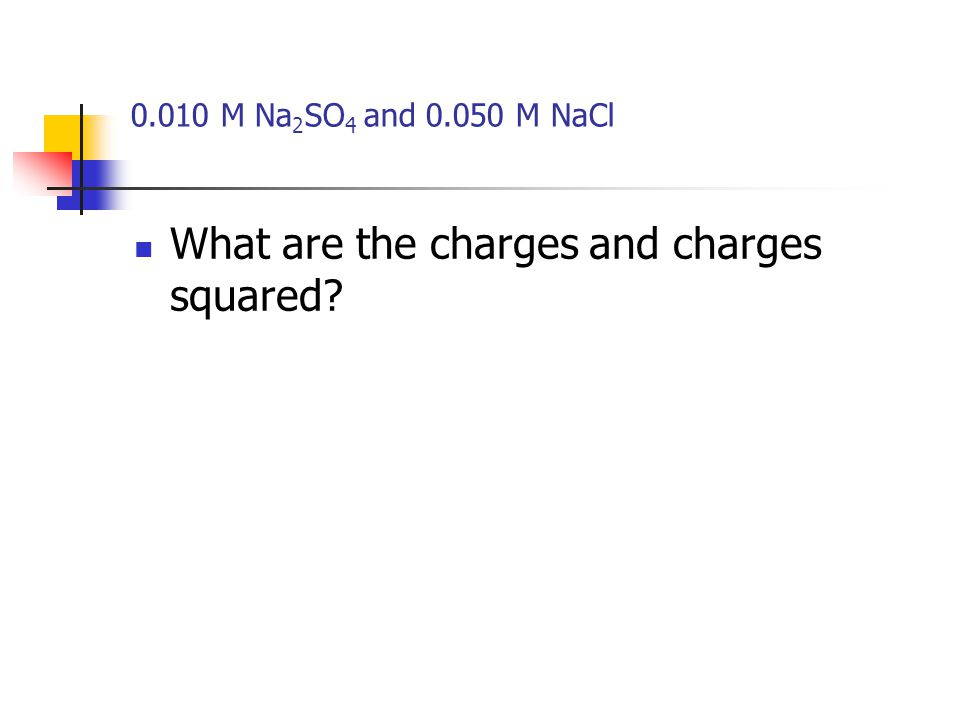 0.010 M Na 2 SO 4 and 0.050 M NaCl What are the charges and charges squared