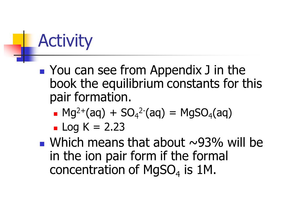Activity You can see from Appendix J in the book the equilibrium constants for this pair formation.