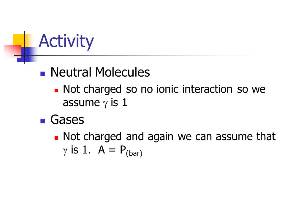 Activity Neutral Molecules Not charged so no ionic interaction so we assume  is 1 Gases Not charged and again we can assume that  is 1.