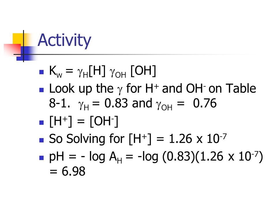 Activity K w =  H [H]  OH [OH] Look up the  for H + and OH - on Table 8-1.