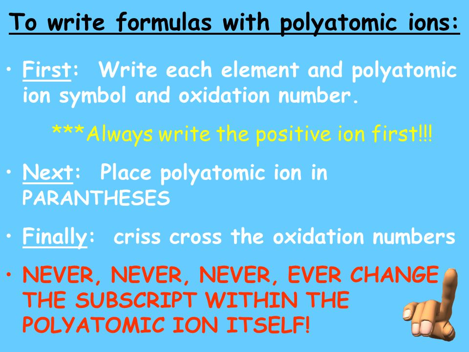 To write formulas with polyatomic ions: First: Write each element and polyatomic ion symbol and oxidation number. ***Always write the positive ion fir