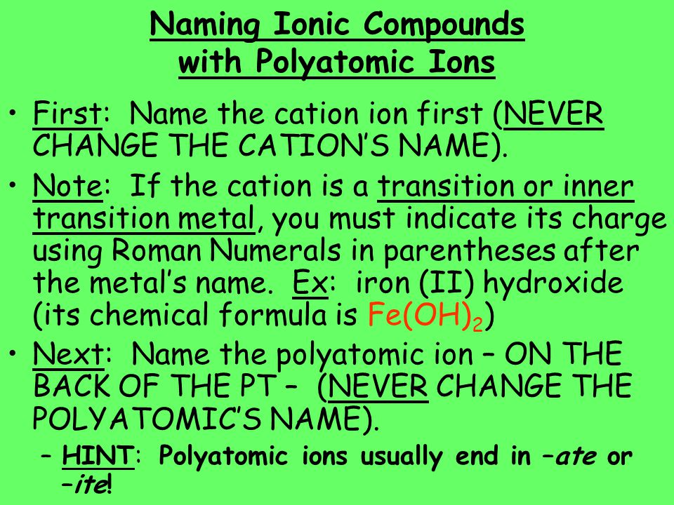 Naming Ionic Compounds with Polyatomic Ions First: Name the cation ion first (NEVER CHANGE THE CATION'S NAME). Note: If the cation is a transition or