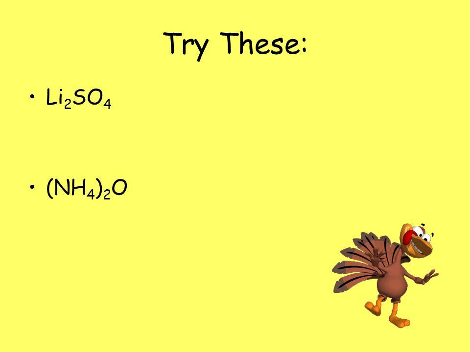 Try These: Li 2 SO 4 (NH 4 ) 2 O