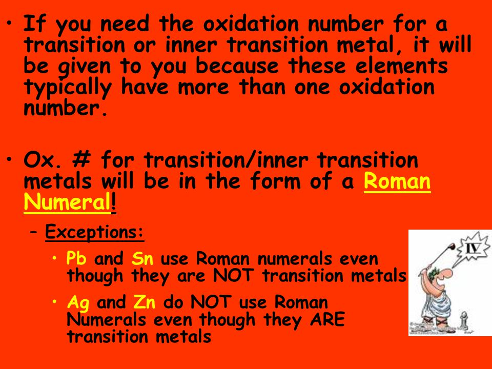 If you need the oxidation number for a transition or inner transition metal, it will be given to you because these elements typically have more than o