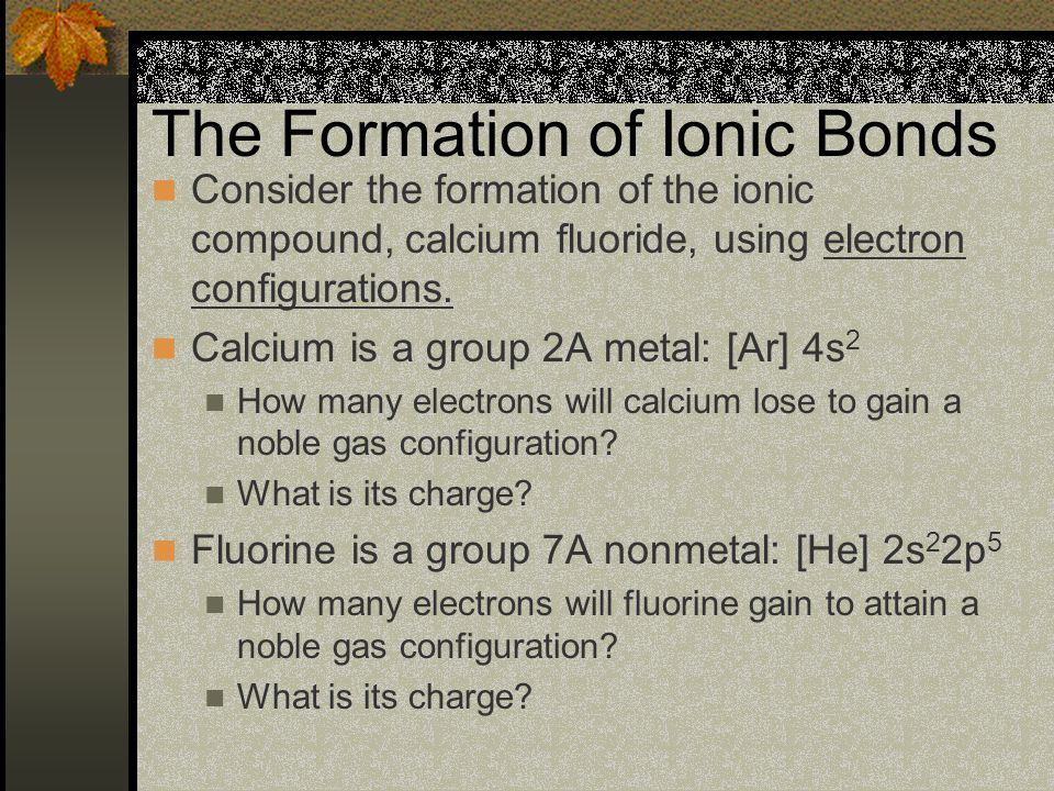 The Formation of Ionic Bonds The number of electrons lost must equal the number of electrons gained; the total of the charges must add to zero.