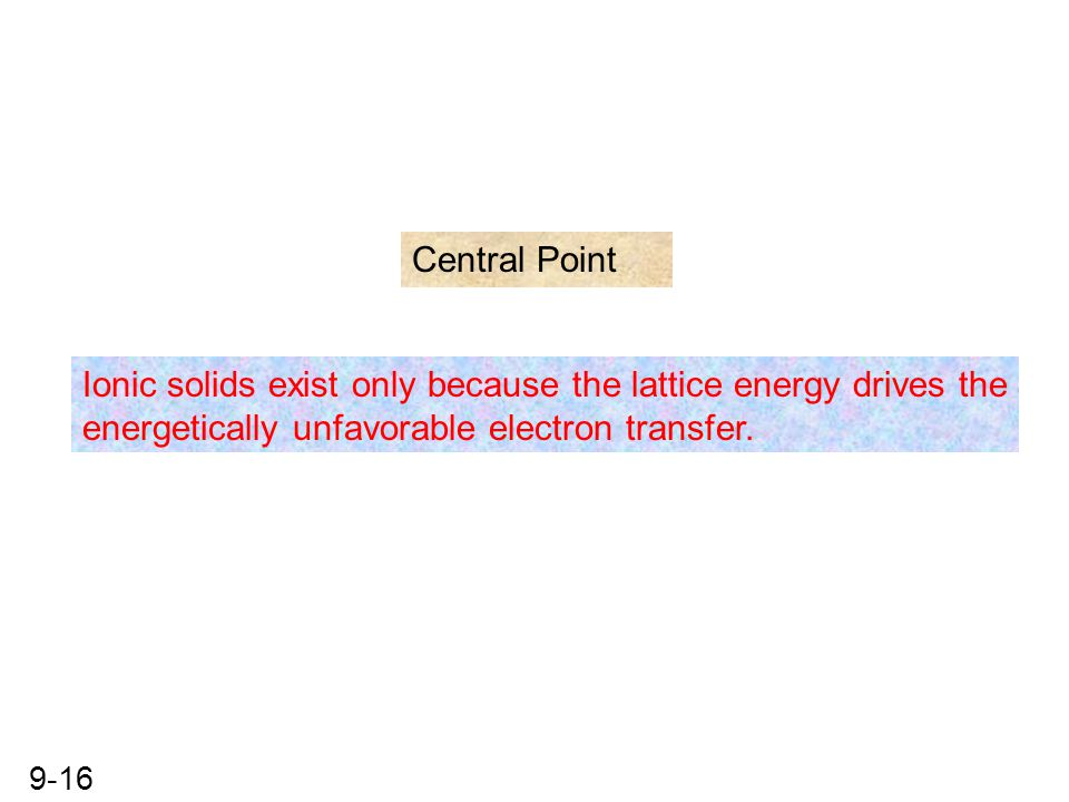 9-16 Central Point Ionic solids exist only because the lattice energy drives the energetically unfavorable electron transfer.