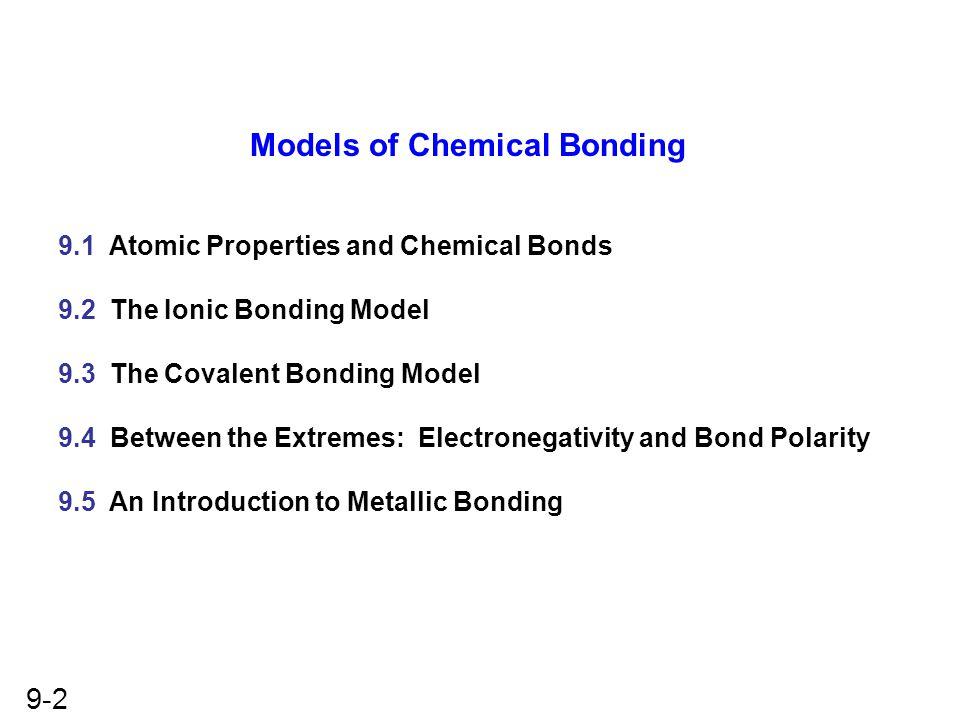 9-2 Models of Chemical Bonding 9.1 Atomic Properties and Chemical Bonds 9.2 The Ionic Bonding Model 9.3 The Covalent Bonding Model 9.4 Between the Ext