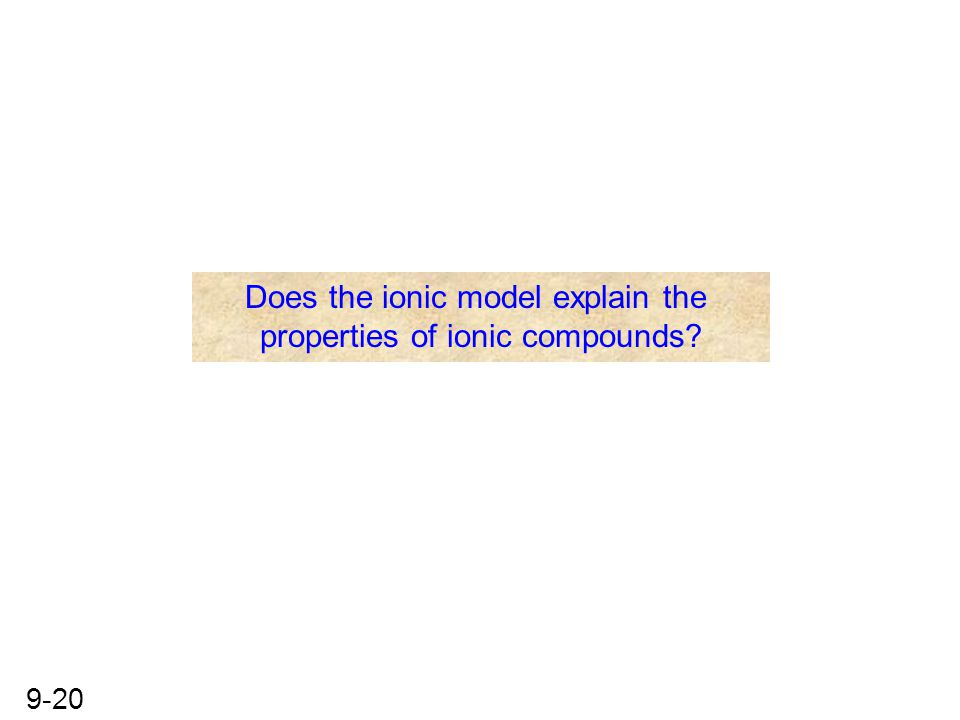 9-20 Does the ionic model explain the properties of ionic compounds?