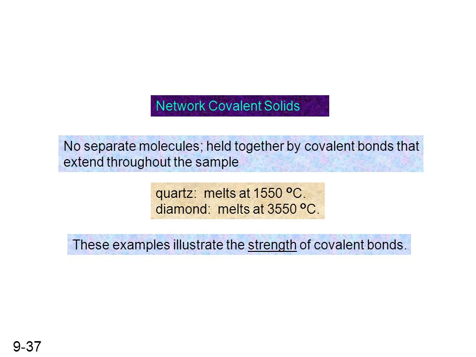 9-37 Network Covalent Solids No separate molecules; held together by covalent bonds that extend throughout the sample quartz: melts at 1550 o C. diamo