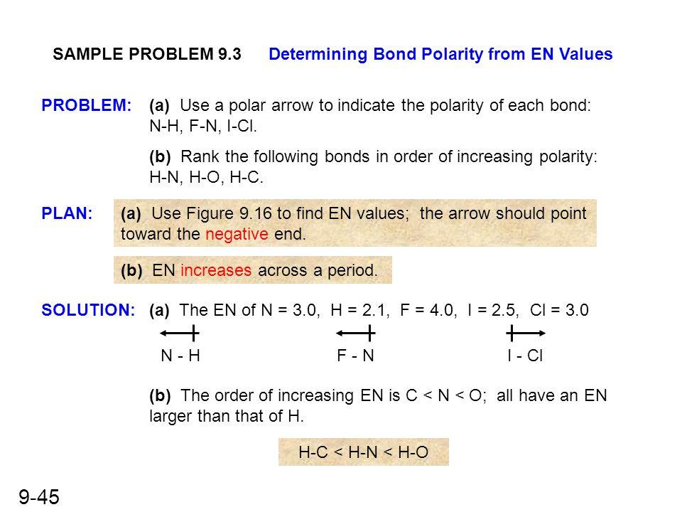 9-45 SAMPLE PROBLEM 9.3Determining Bond Polarity from EN Values PROBLEM: PLAN: SOLUTION: (a) Use a polar arrow to indicate the polarity of each bond: