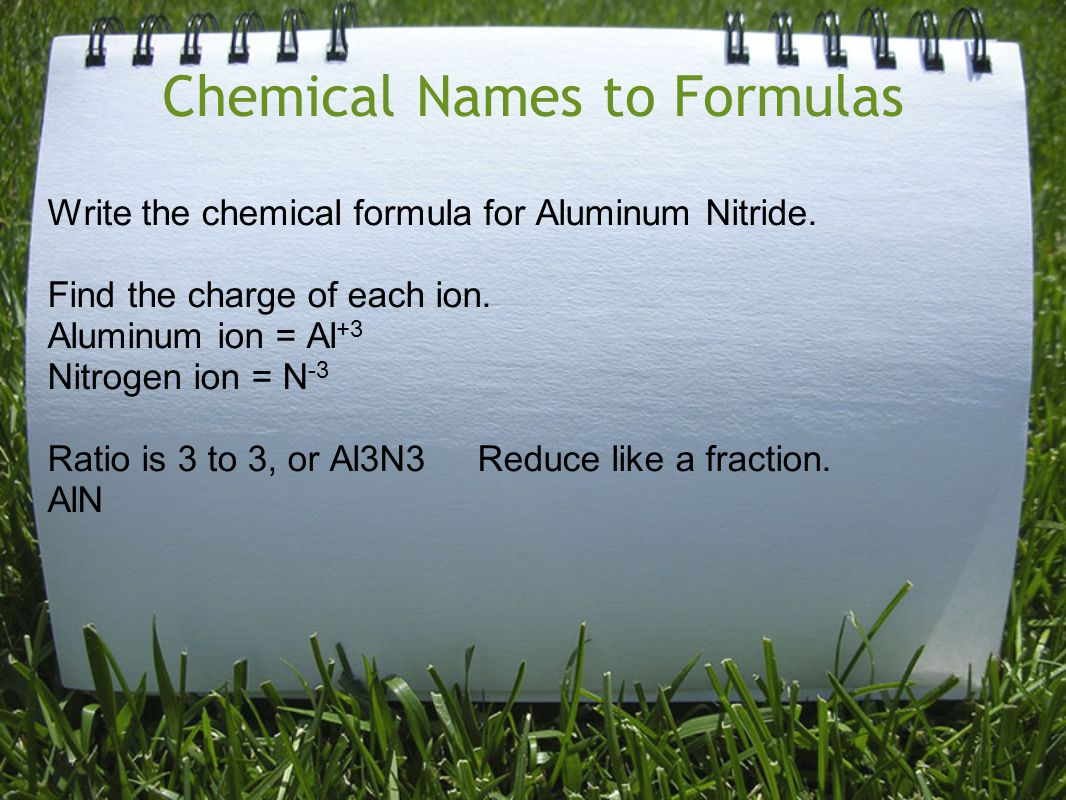 Chemical Names to Formulas Write the chemical formula for Aluminum Nitride. Find the charge of each ion. Aluminum ion = Al +3 Nitrogen ion = N -3 Rati