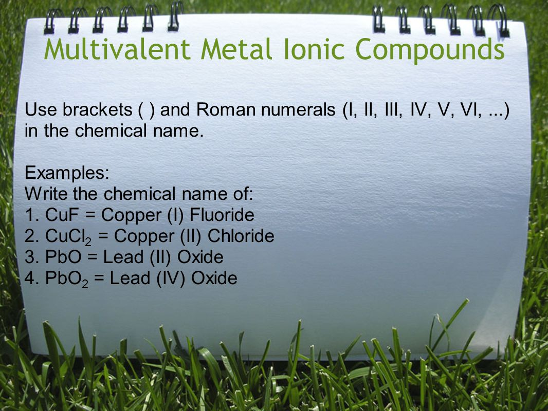 Multivalent Metal Ionic Compounds Use brackets ( ) and Roman numerals (I, II, III, IV, V, VI,...) in the chemical name. Examples: Write the chemical n