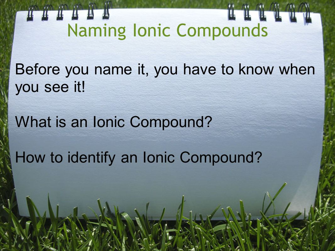 Naming Ionic Compounds Before you name it, you have to know when you see it! What is an Ionic Compound? How to identify an Ionic Compound?