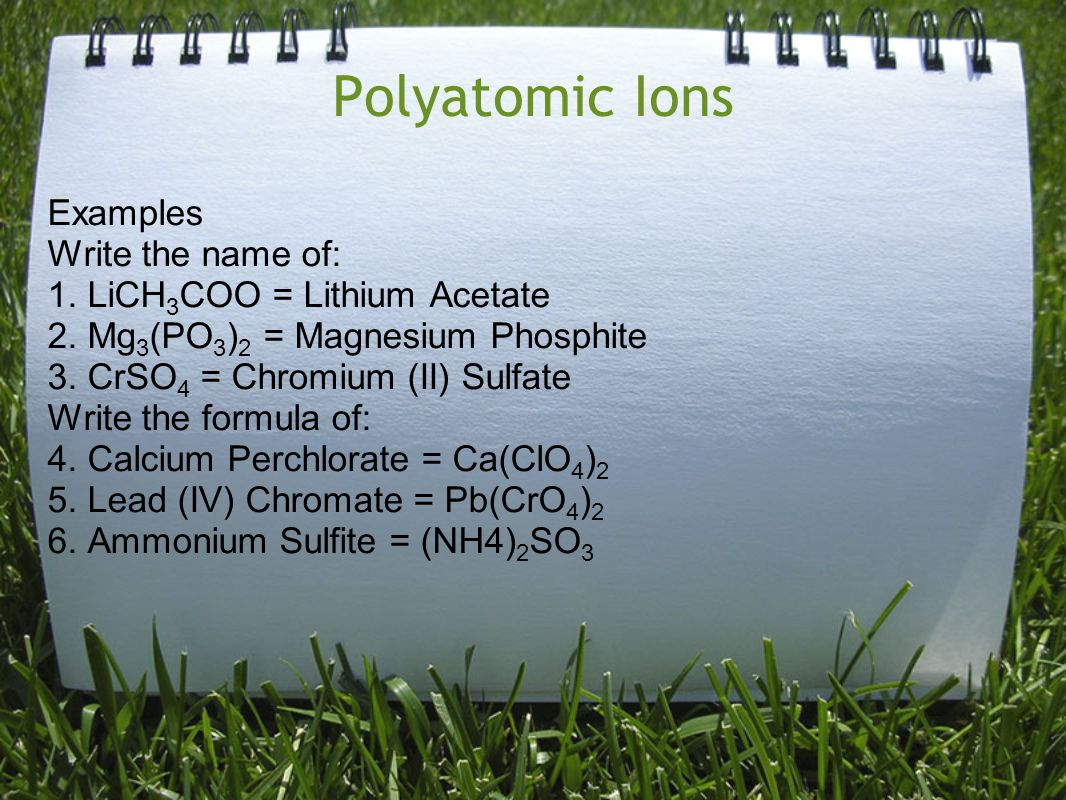 Polyatomic Ions Examples Write the name of: 1. LiCH 3 COO = Lithium Acetate 2. Mg 3 (PO 3 ) 2 = Magnesium Phosphite 3. CrSO 4 = Chromium (II) Sulfate